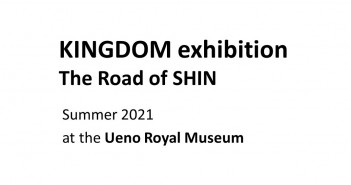 « KINGDOM exhibition - The Road of SHIN »