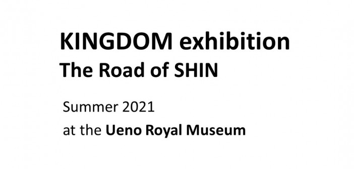 « KINGDOM exhibition - The Road of SHIN »